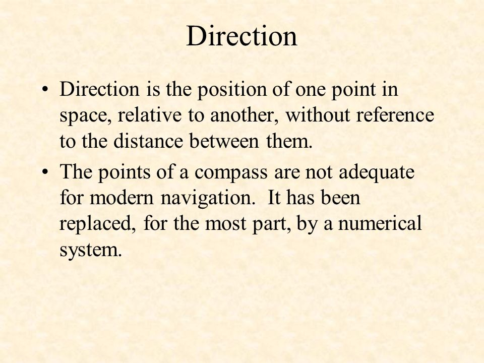 DirectionDirection is the position of one point in space, relative to another, without reference to the distance between them.