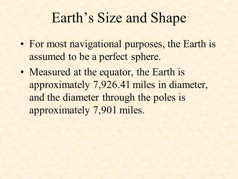 Earth's Size and Shape For most navigational purposes, the Earth is assumed to be a perfect sphere.