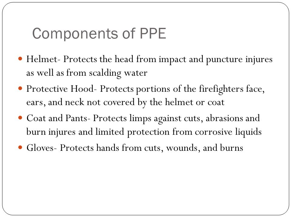 Components of PPE Helmet- Protects the head from impact and puncture injures as well as from scalding water.