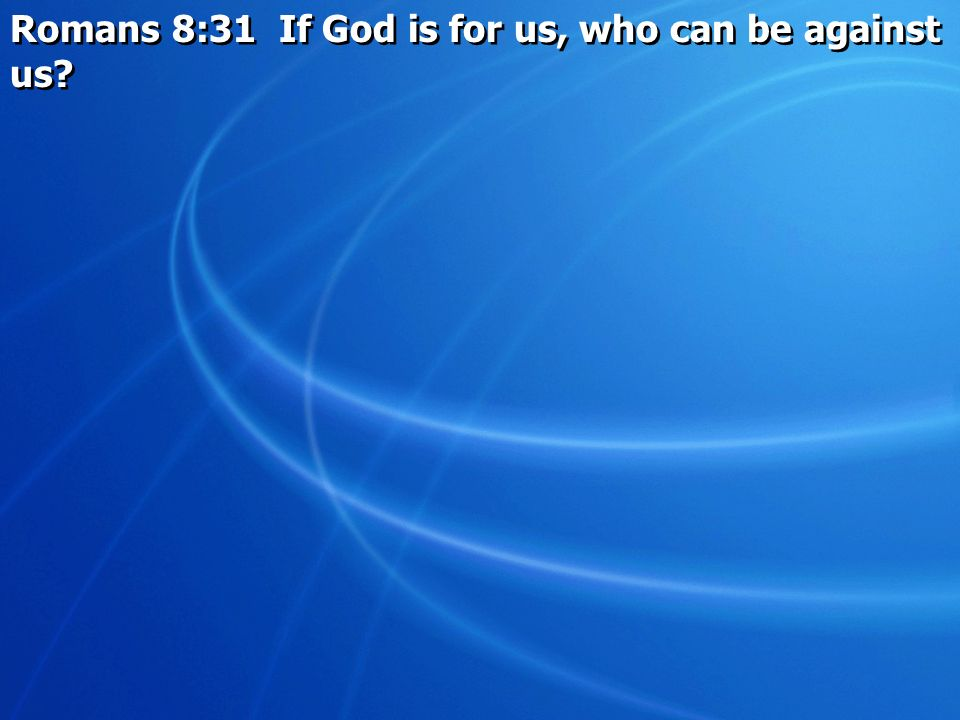 Romans 8:31 If God is for us, who can be against us