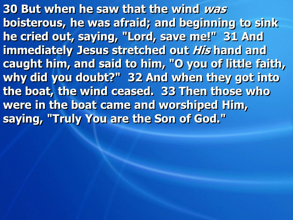30 But when he saw that the wind was boisterous, he was afraid; and beginning to sink he cried out, saying, Lord, save me! 31 And immediately Jesus stretched out His hand and caught him, and said to him, O you of little faith, why did you doubt 32 And when they got into the boat, the wind ceased.