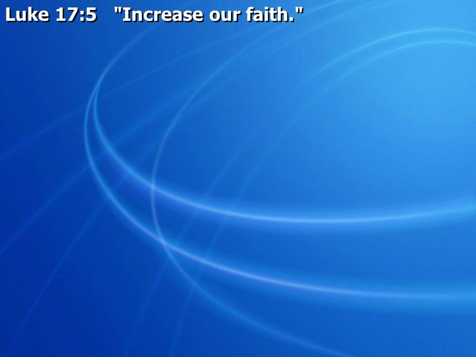 Luke 17:5 Increase our faith.
