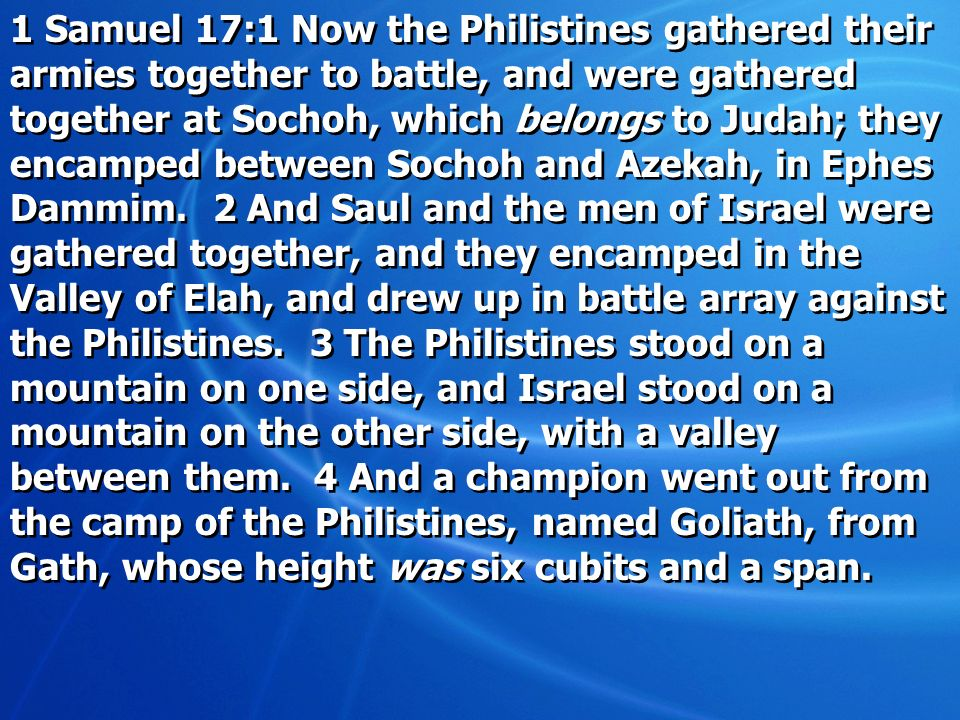 1 Samuel 17:1 Now the Philistines gathered their armies together to battle, and were gathered together at Sochoh, which belongs to Judah; they encamped between Sochoh and Azekah, in Ephes Dammim.
