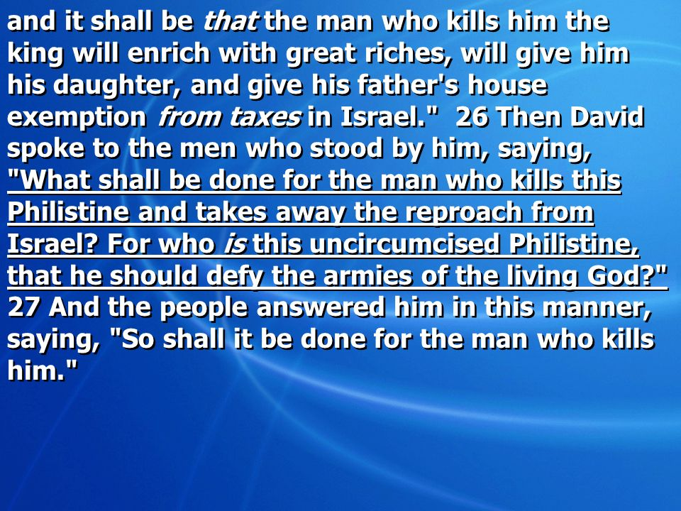 and it shall be that the man who kills him the king will enrich with great riches, will give him his daughter, and give his father s house exemption from taxes in Israel. 26 Then David spoke to the men who stood by him, saying, What shall be done for the man who kills this Philistine and takes away the reproach from Israel.