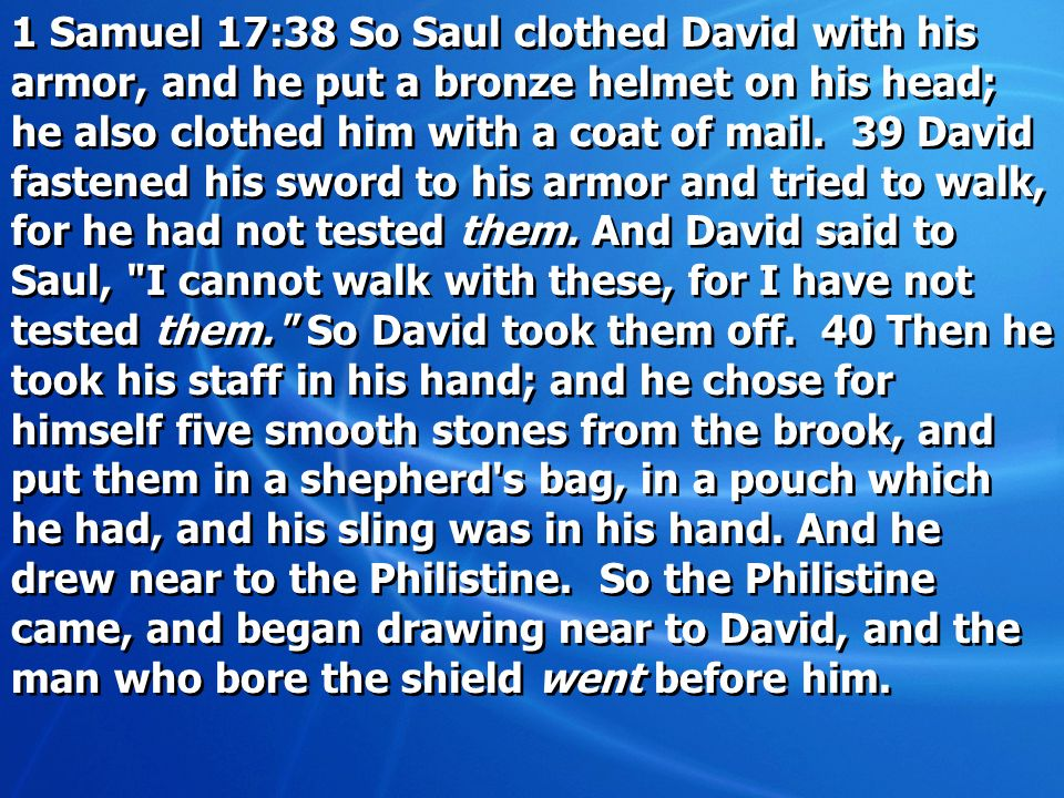 1 Samuel 17:38 So Saul clothed David with his armor, and he put a bronze helmet on his head; he also clothed him with a coat of mail.