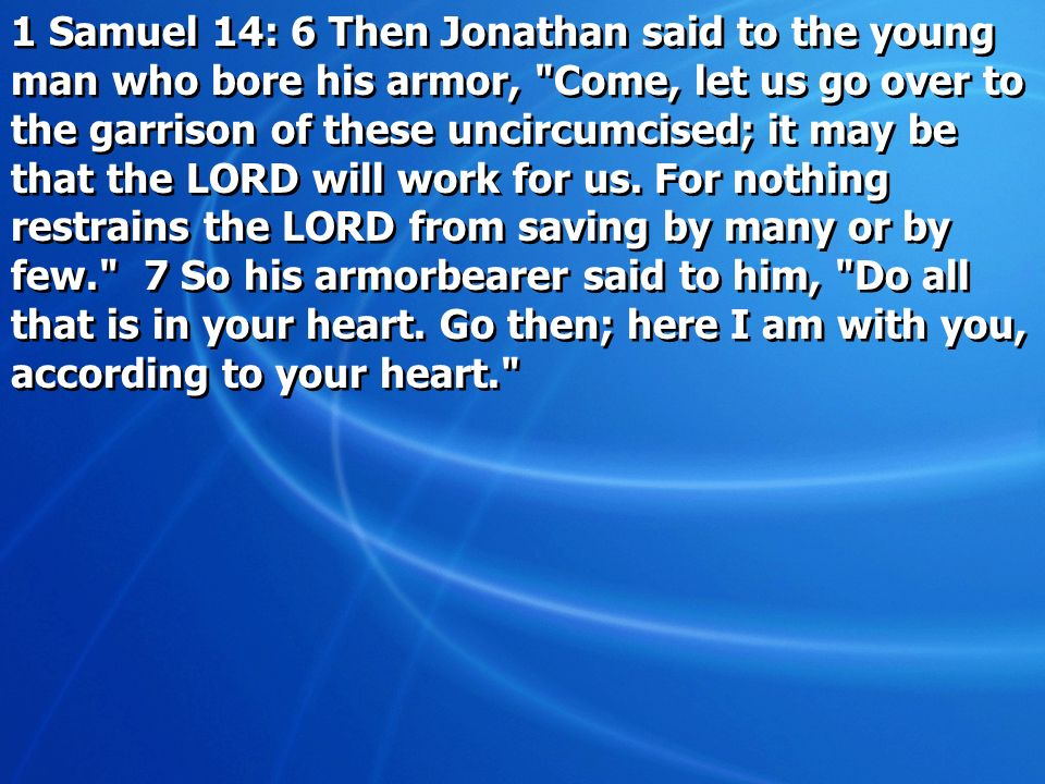 1 Samuel 14: 6 Then Jonathan said to the young man who bore his armor, Come, let us go over to the garrison of these uncircumcised; it may be that the LORD will work for us.