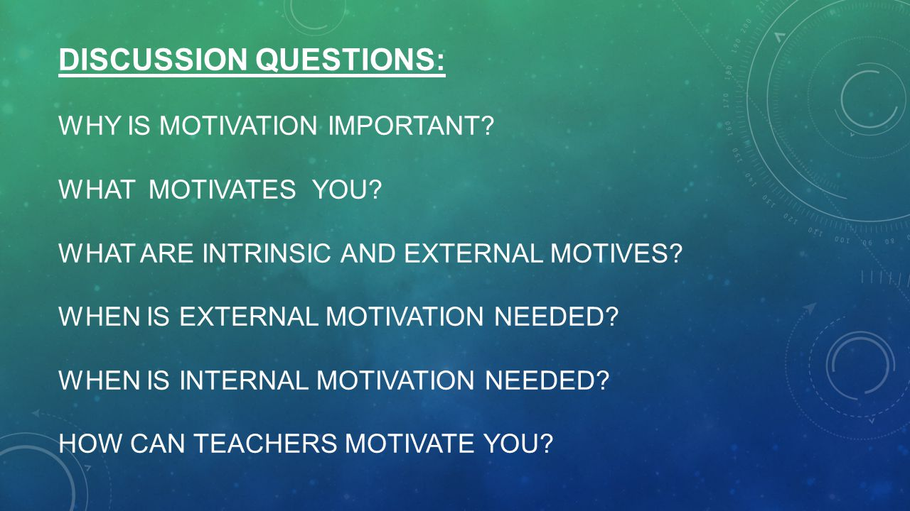 Discussion questions: Why is motivation important. What motivates you