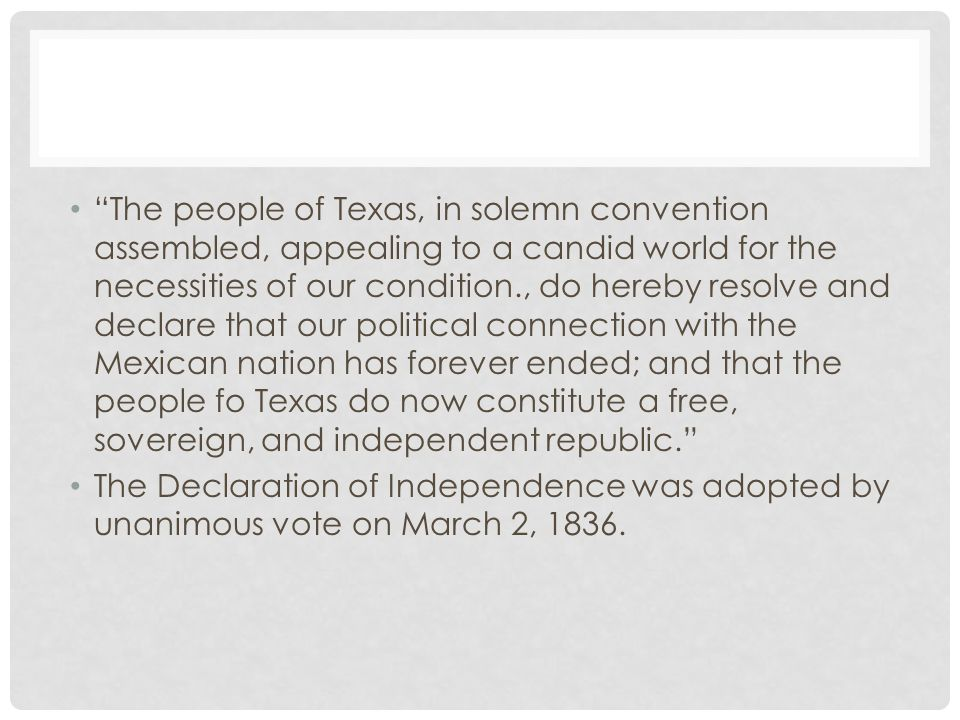 The people of Texas, in solemn convention assembled, appealing to a candid world for the necessities of our condition., do hereby resolve and declare that our political connection with the Mexican nation has forever ended; and that the people fo Texas do now constitute a free, sovereign, and independent republic.