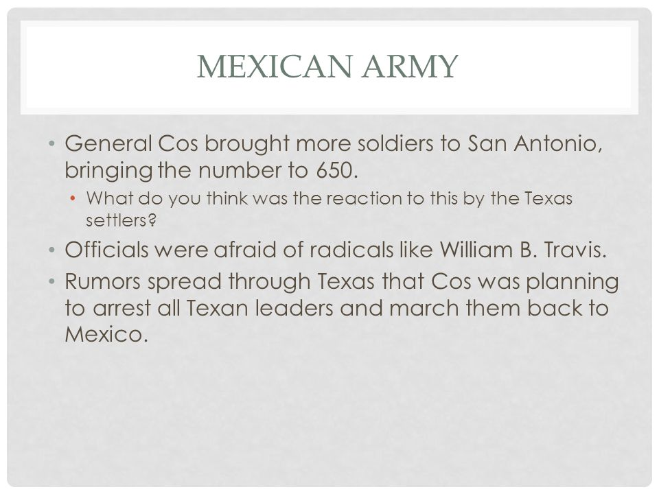 Mexican Army General Cos brought more soldiers to San Antonio, bringing the number to 650.