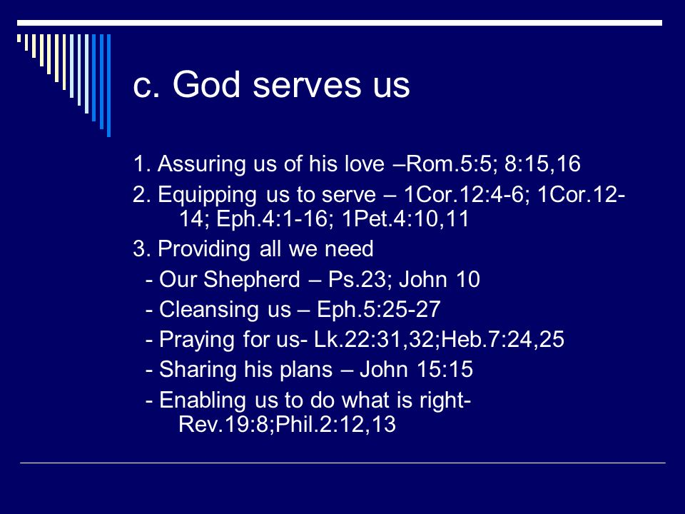 c. God serves us 1. Assuring us of his love –Rom.5:5; 8:15,16