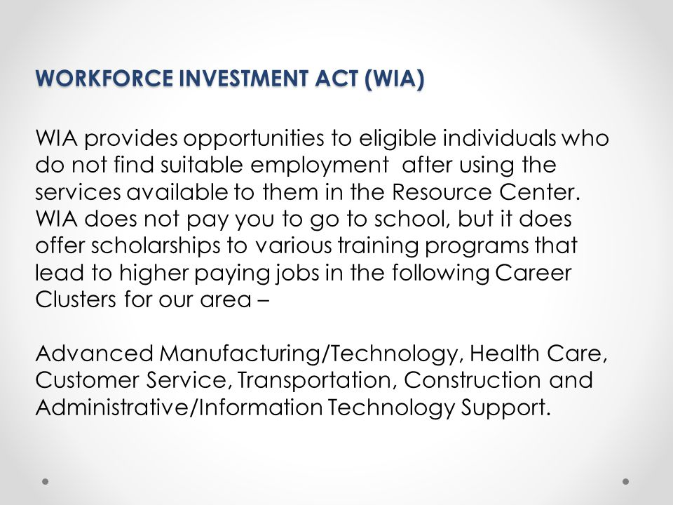 WORKFORCE INVESTMENT ACT (WIA) WIA provides opportunities to eligible individuals who do not find suitable employment after using the services available to them in the Resource Center.