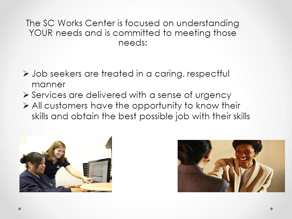 The SC Works Center is focused on understanding YOUR needs and is committed to meeting those needs: