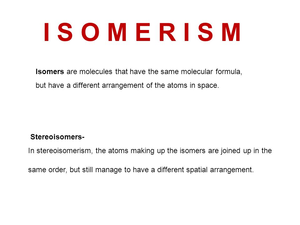 I S O M E R I S M Isomers are molecules that have the same molecular formula, but have a different arrangement of the atoms in space.