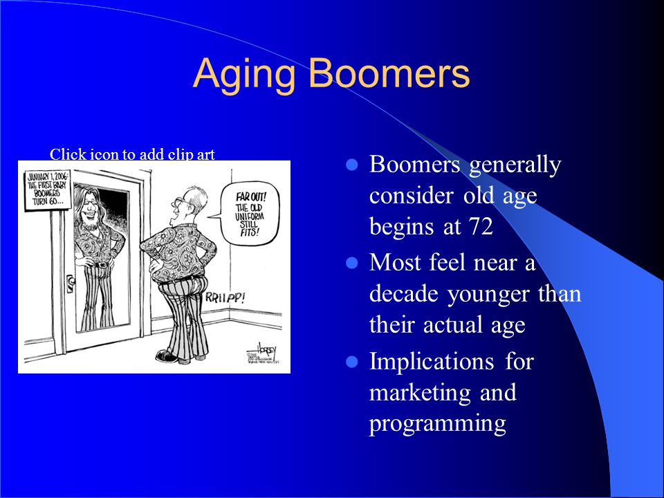 Aging Boomers Boomers generally consider old age begins at 72