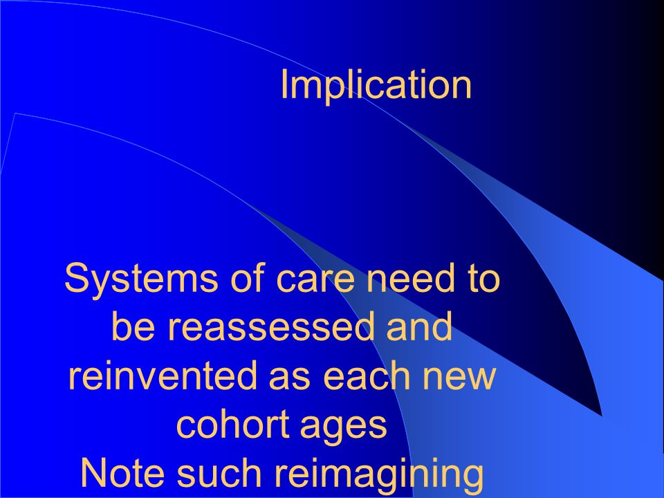 7 Implication. Systems of care need to be reassessed and reinvented as each new cohort ages.