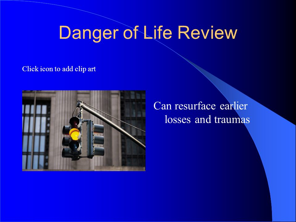 7272 Danger of Life Review Can resurface earlier losses and traumas