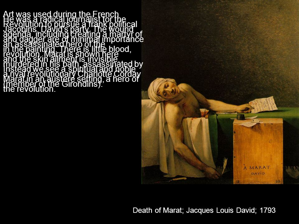 Art was used during the French Revolution to pursue a frank political agenda, including creating a martyr of an assassinated hero of the revolution. Marat is shown here murdered in his bath, assassinated by a rival revolutionary Charlotte Corday (member of the Girondins).