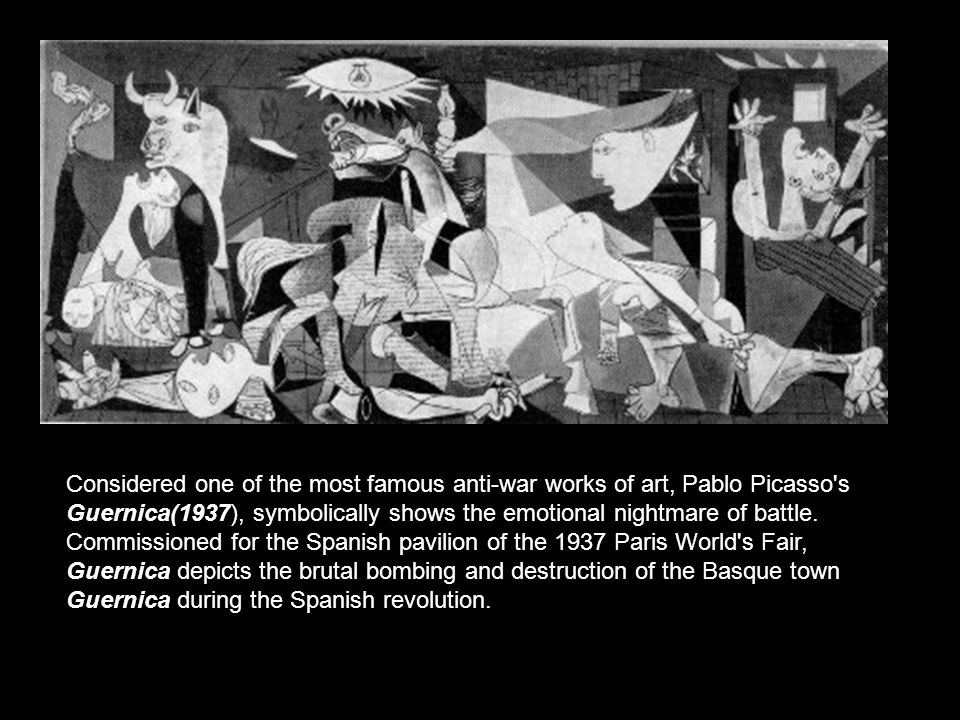 Considered one of the most famous anti-war works of art, Pablo Picasso s Guernica(1937), symbolically shows the emotional nightmare of battle.