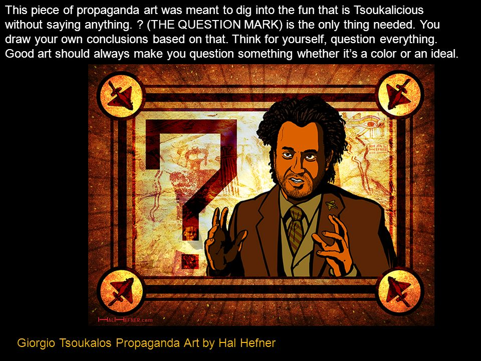 This piece of propaganda art was meant to dig into the fun that is Tsoukalicious without saying anything. (THE QUESTION MARK) is the only thing needed. You draw your own conclusions based on that. Think for yourself, question everything. Good art should always make you question something whether it's a color or an ideal.