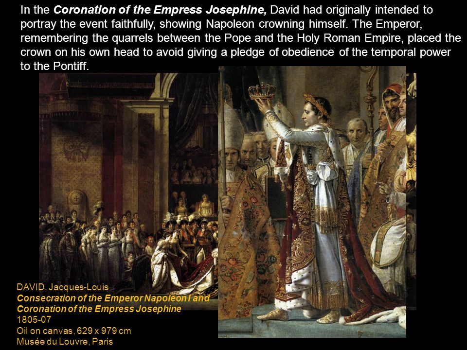 In the Coronation of the Empress Josephine, David had originally intended to portray the event faithfully, showing Napoleon crowning himself. The Emperor, remembering the quarrels between the Pope and the Holy Roman Empire, placed the crown on his own head to avoid giving a pledge of obedience of the temporal power to the Pontiff.