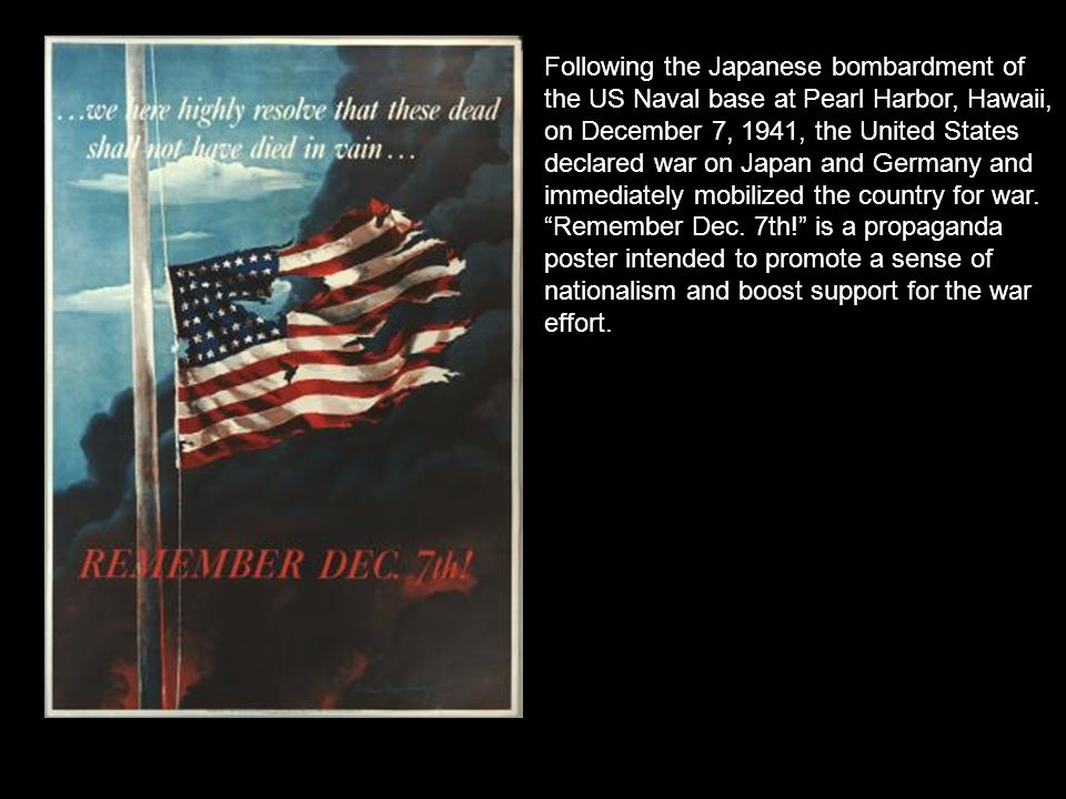 Following the Japanese bombardment of the US Naval base at Pearl Harbor, Hawaii, on December 7, 1941, the United States declared war on Japan and Germany and immediately mobilized the country for war.
