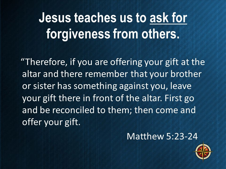 Jesus teaches us to ask for forgiveness from others.