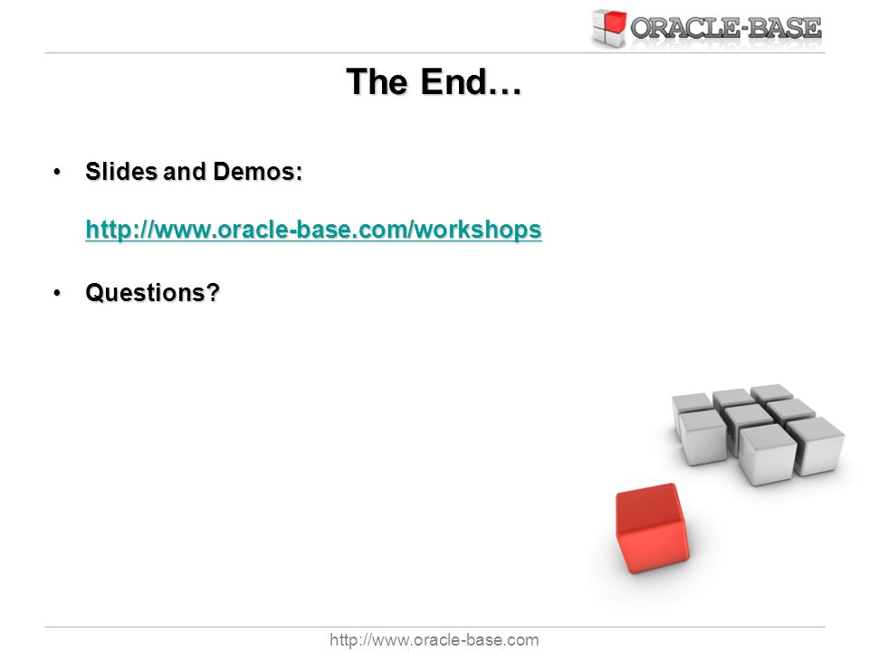 The End… Slides and Demos: http://www.oracle-base.com/workshops