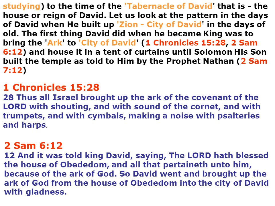studying) to the time of the Tabernacle of David that is - the house or reign of David. Let us look at the pattern in the days of David when He built up Zion - City of David in the days of old. The first thing David did when he became King was to bring the Ark to City of David (1 Chronicles 15:28, 2 Sam 6:12) and house it in a tent of curtains until Solomon His Son built the temple as told to Him by the Prophet Nathan (2 Sam 7:12)