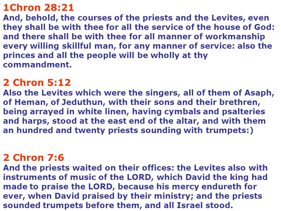 1Chron 28:21 And, behold, the courses of the priests and the Levites, even they shall be with thee for all the service of the house of God: and there shall be with thee for all manner of workmanship every willing skillful man, for any manner of service: also the princes and all the people will be wholly at thy commandment.