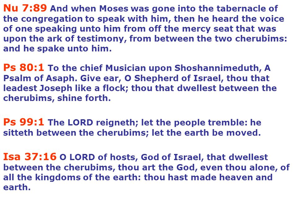 Nu 7:89 And when Moses was gone into the tabernacle of the congregation to speak with him, then he heard the voice of one speaking unto him from off the mercy seat that was upon the ark of testimony, from between the two cherubims: and he spake unto him.
