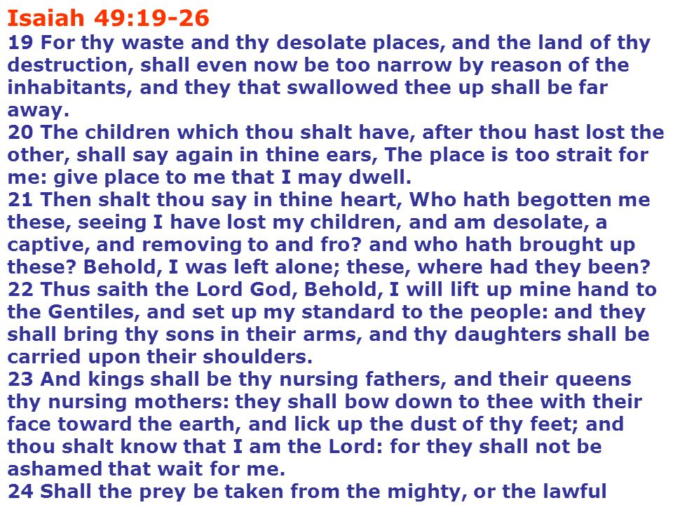 Isaiah 49:19-26 19 For thy waste and thy desolate places, and the land of thy destruction, shall even now be too narrow by reason of the inhabitants, and they that swallowed thee up shall be far away.