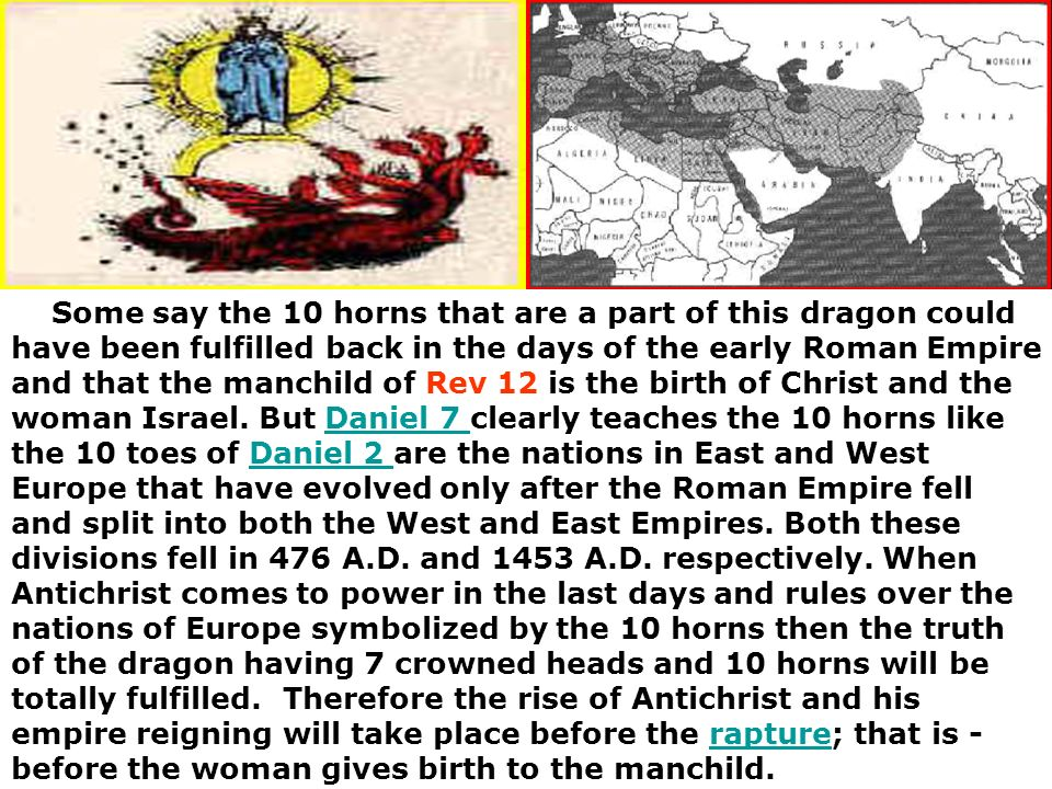 Some say the 10 horns that are a part of this dragon could have been fulfilled back in the days of the early Roman Empire and that the manchild of Rev 12 is the birth of Christ and the woman Israel.