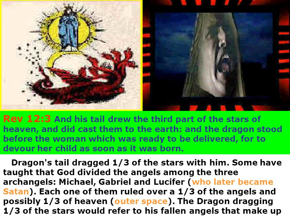 Rev 12:3 And his tail drew the third part of the stars of heaven, and did cast them to the earth: and the dragon stood before the woman which was ready to be delivered, for to devour her child as soon as it was born.