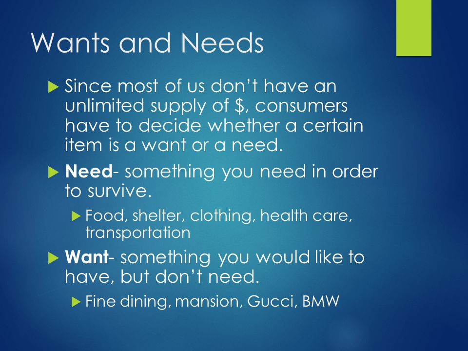 Wants and Needs Since most of us don't have an unlimited supply of $, consumers have to decide whether a certain item is a want or a need.