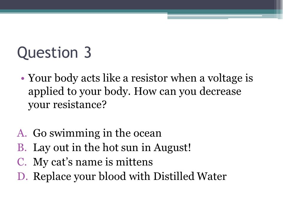 Question 3 Your body acts like a resistor when a voltage is applied to your body. How can you decrease your resistance