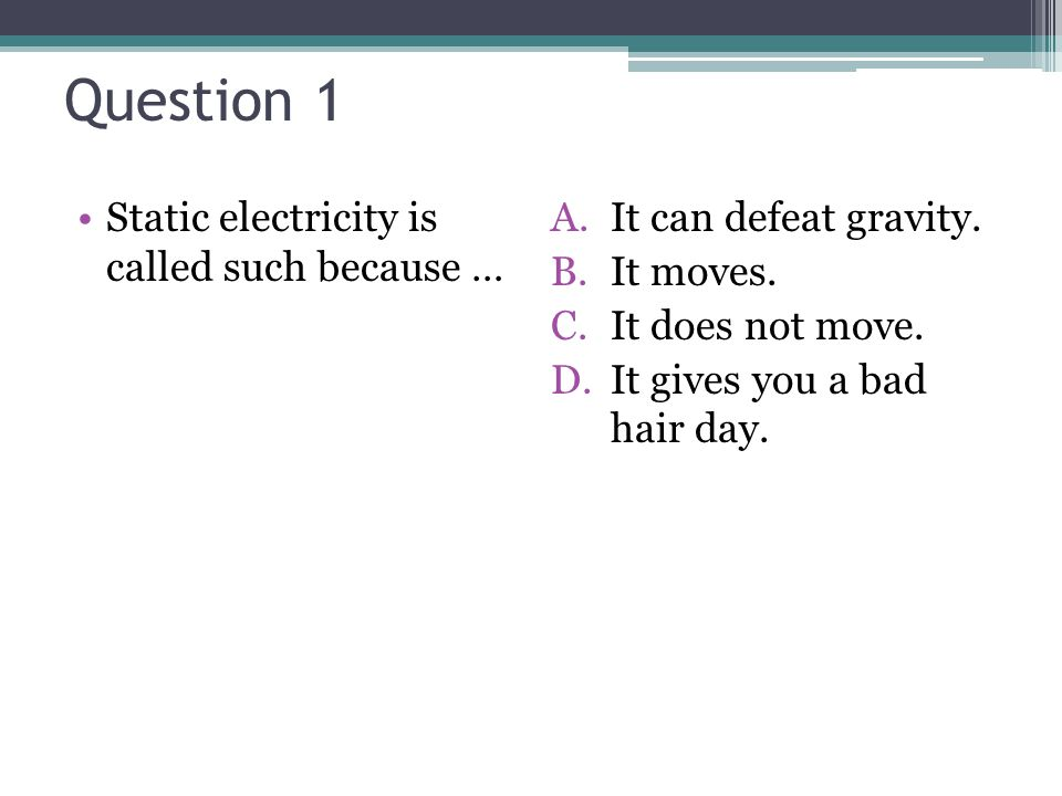 Question 1 Static electricity is called such because …
