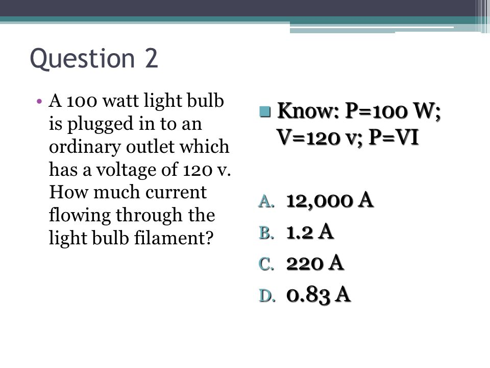 Question 2 Know: P=100 W; V=120 v; P=VI 12,000 A 1.2 A 220 A 0.83 A