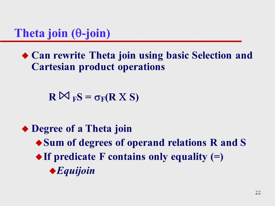 Theta join (-join) Can rewrite Theta join using basic Selection and Cartesian product operations. R FS = F(R  S)