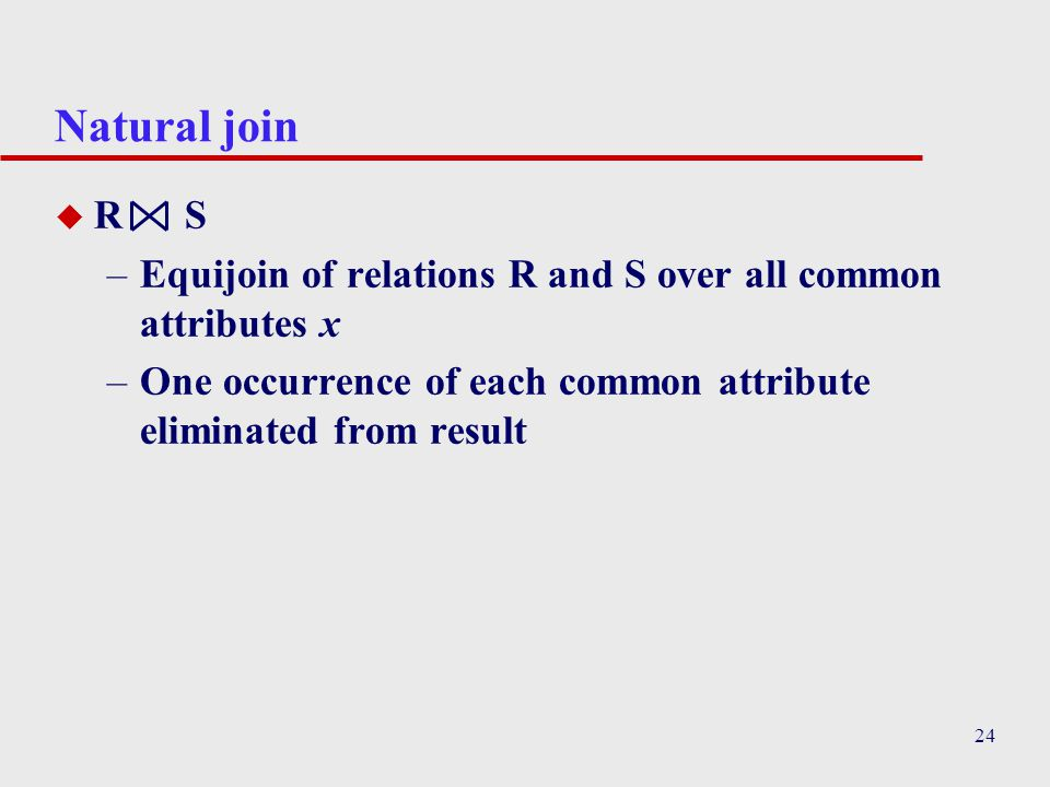 Natural join R S. Equijoin of relations R and S over all common attributes x.