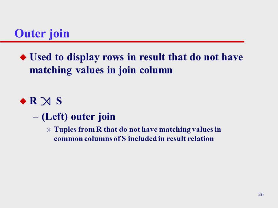 Outer join Used to display rows in result that do not have matching values in join column. R S.