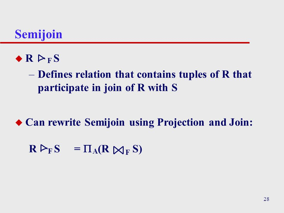 Semijoin R F S. Defines relation that contains tuples of R that participate in join of R with S.