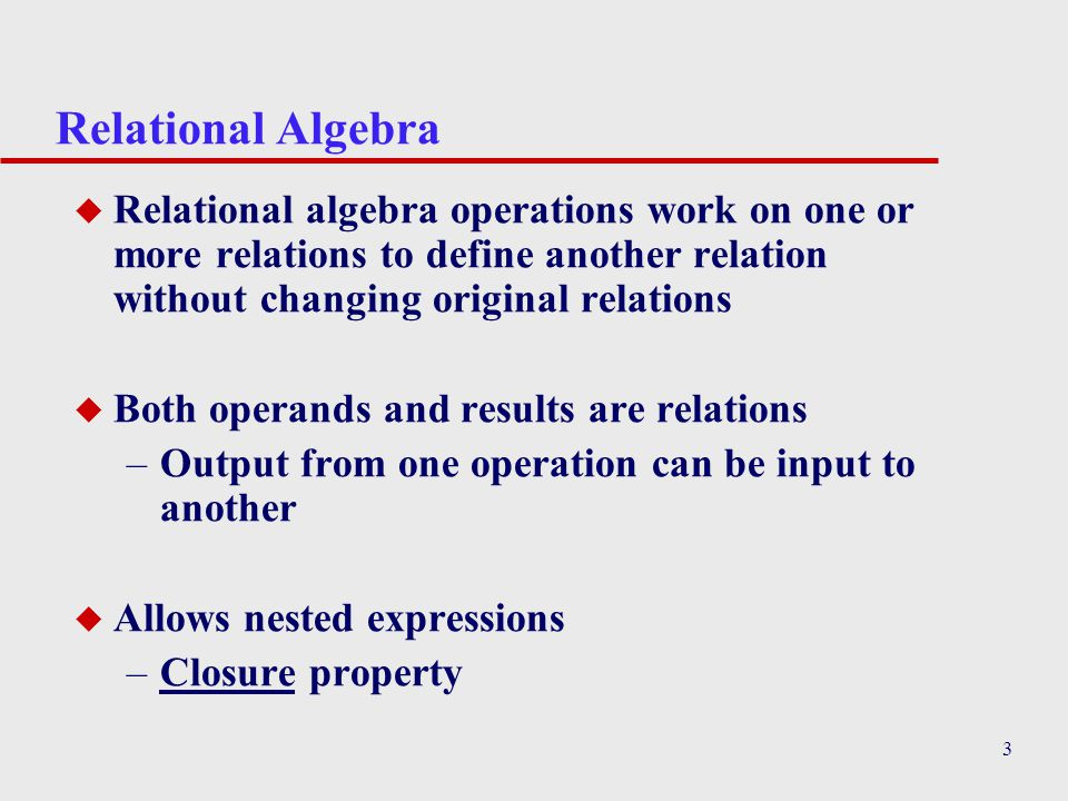 Relational Algebra Relational algebra operations work on one or more relations to define another relation without changing original relations.