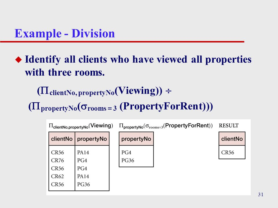 Example - Division Identify all clients who have viewed all properties with three rooms. (clientNo, propertyNo(Viewing)) 