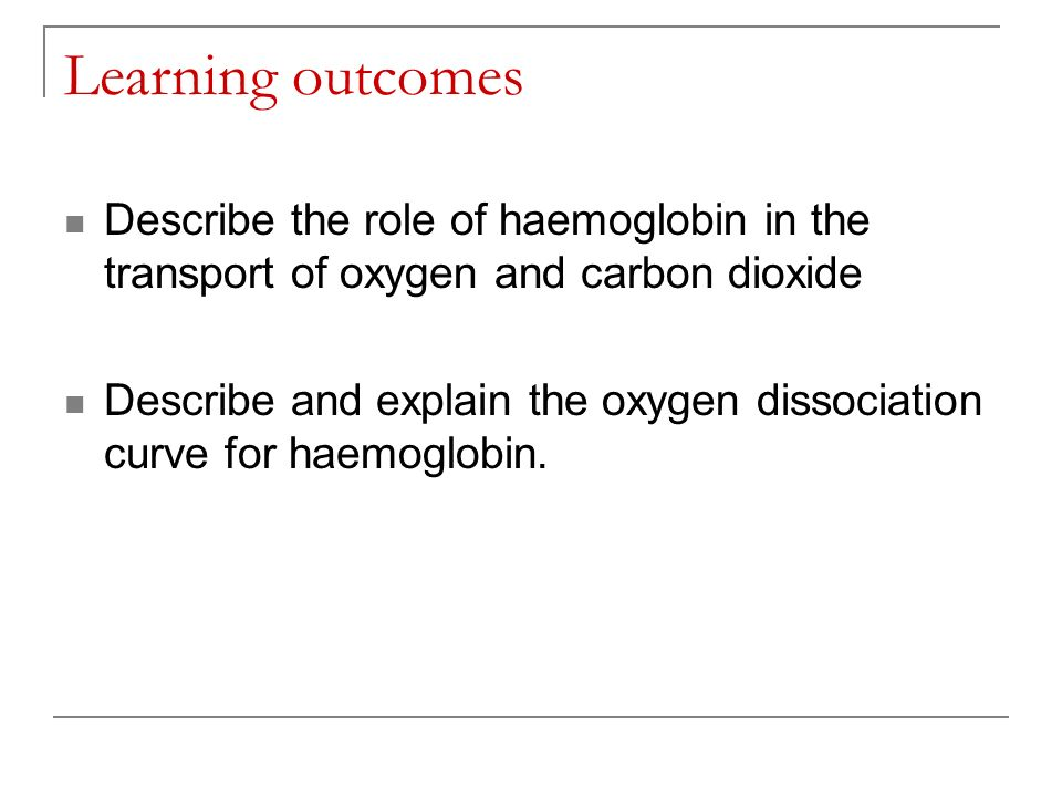 Learning outcomes Describe the role of haemoglobin in the transport of oxygen and carbon dioxide.