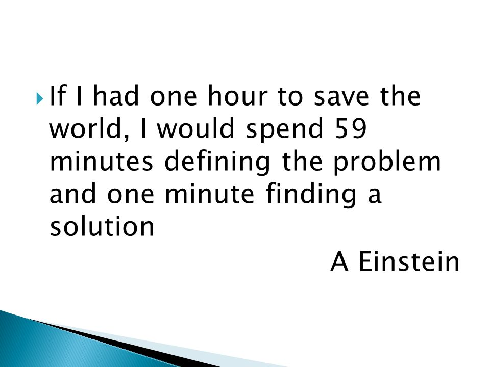 If I had one hour to save the world, I would spend 59 minutes defining the problem and one minute finding a solution