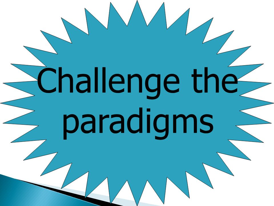 Challenge the paradigms