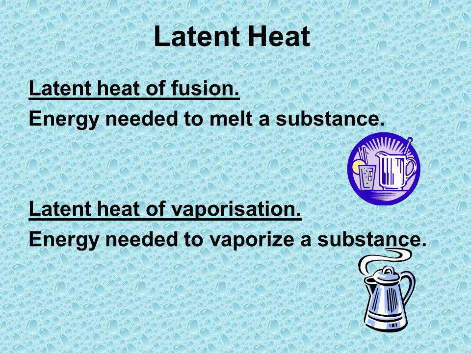 Latent Heat Latent heat of fusion. Energy needed to melt a substance.