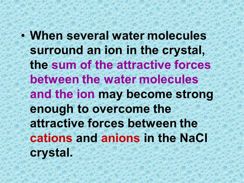When several water molecules surround an ion in the crystal, the sum of the attractive forces between the water molecules and the ion may become strong enough to overcome the attractive forces between the cations and anions in the NaCl crystal.