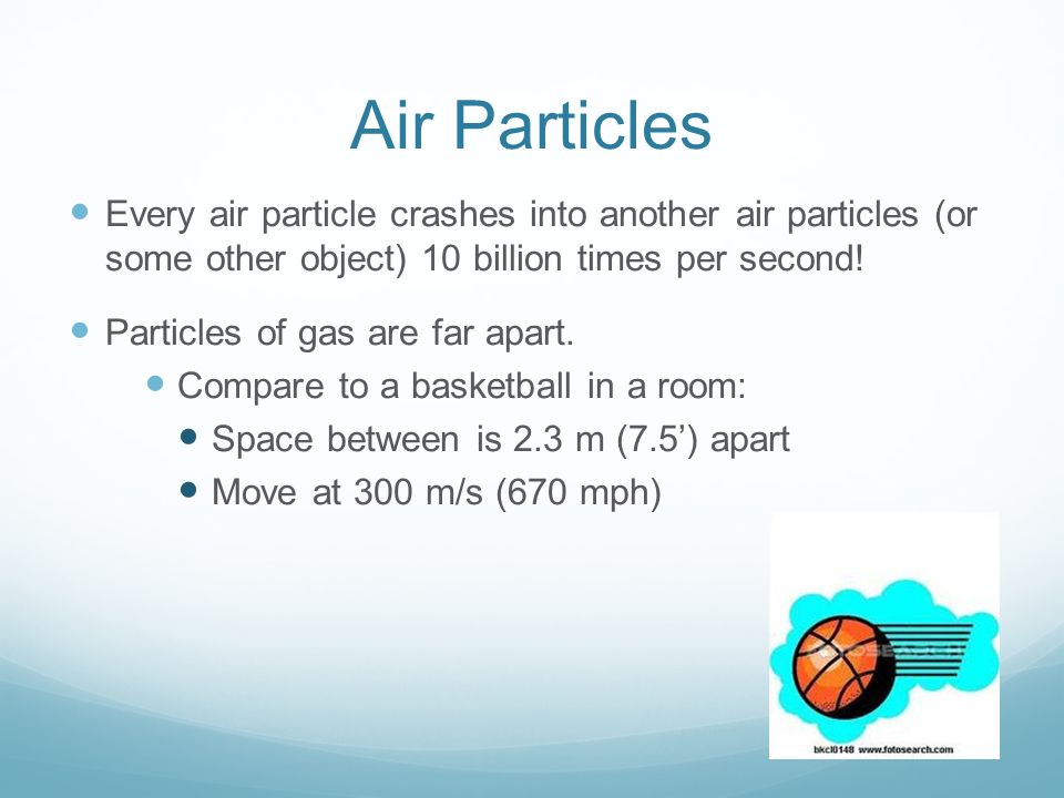 Air Particles Every air particle crashes into another air particles (or some other object) 10 billion times per second!