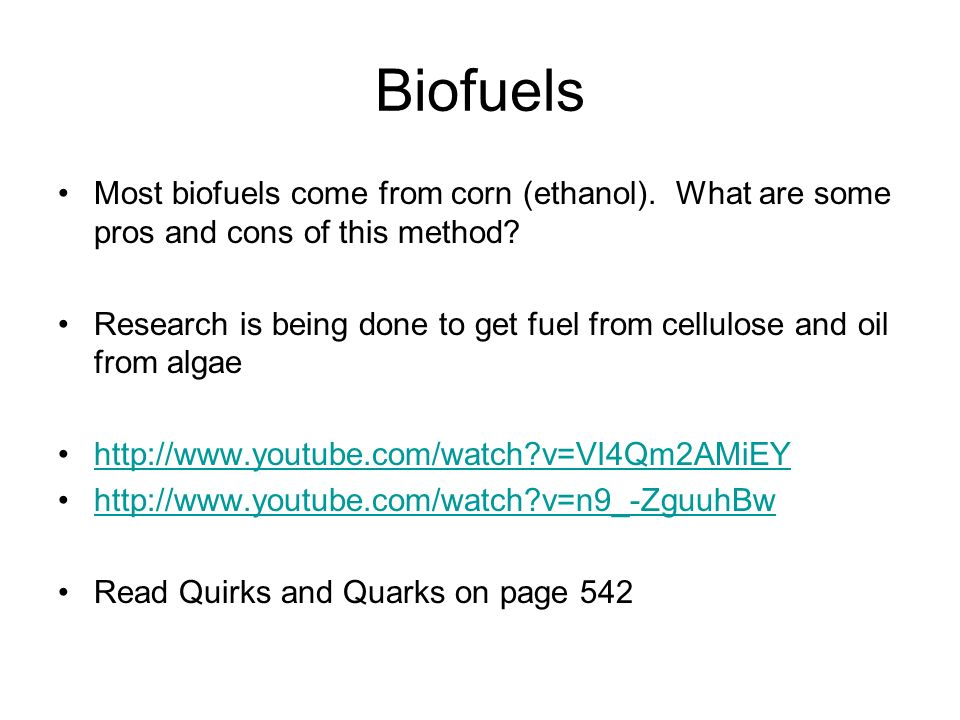 Biofuels Most biofuels come from corn (ethanol). What are some pros and cons of this method